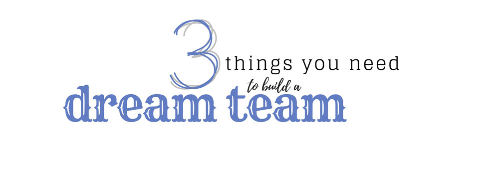 Want to build a Dream Team? You should look for these 3 things.