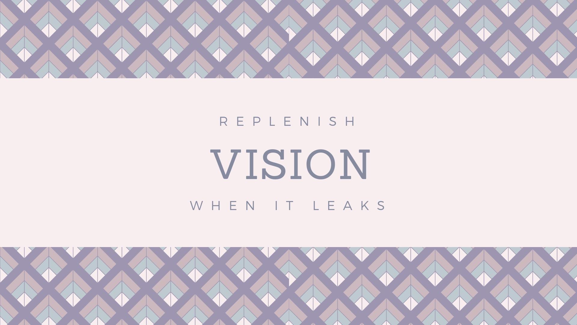 Replenish Vision When it Leaks